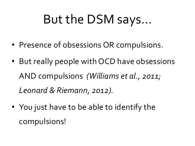 But the DSM says… • Presence of obsessions OR compulsions. • But really people with OCD have obsessions AND compulsions (W...