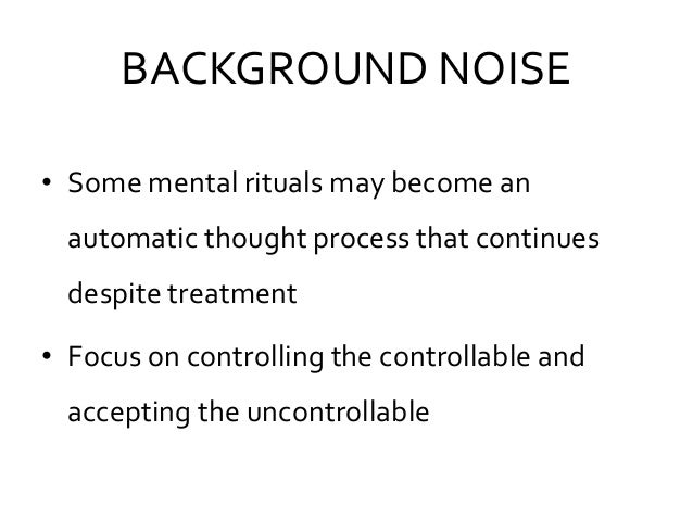 BACKGROUND NOISE • Some mental rituals may become an automatic thought process that continues despite treatment • Focus on...