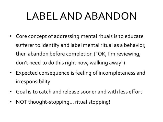 LABEL AND ABANDON • Core concept of addressing mental rituals is to educate sufferer to identify and label mental ritual a...