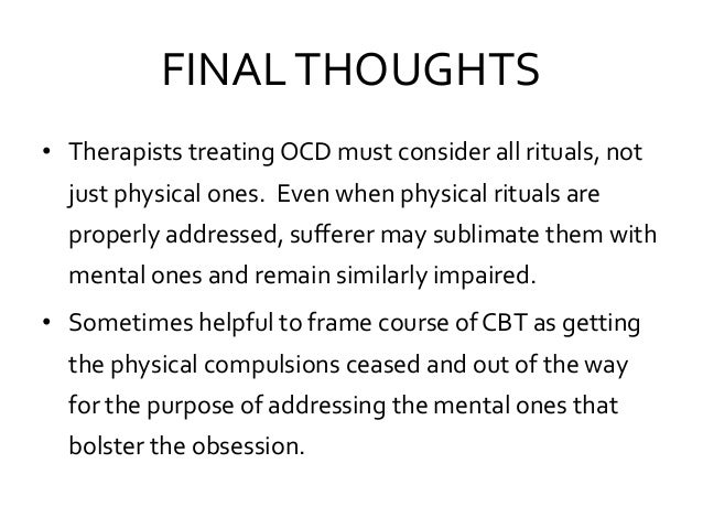 FINALTHOUGHTS • Therapists treating OCD must consider all rituals, not just physical ones. Even when physical rituals are ...