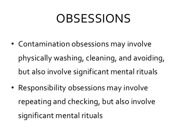 OBSESSIONS • Contamination obsessions may involve physically washing, cleaning, and avoiding, but also involve significant...