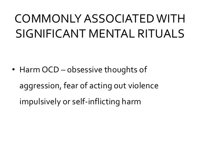 COMMONLY ASSOCIATEDWITH SIGNIFICANT MENTAL RITUALS • Harm OCD – obsessive thoughts of aggression, fear of acting out viole...