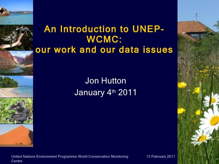 An Introduction to UNEP-WCMC: our work and our data issues Jon Hutton January 4 th  2011 13 February 2011 United Nations E...