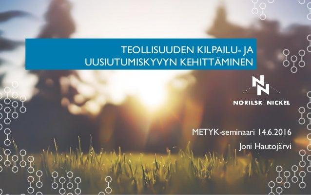 TEOLLISUUDEN KILPAILU- JA UUSIUTUMISKYVYN KEHITTÄMINEN METYK-seminaari 14.6.2016 Joni Hautojärvi