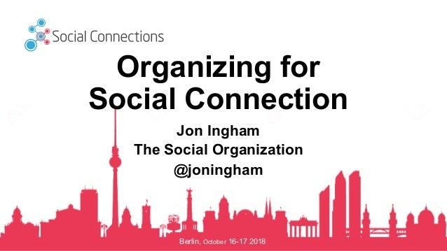 Berlin, October 16-17 2018 Organizing for Social Connection Jon Ingham The Social Organization @joningham