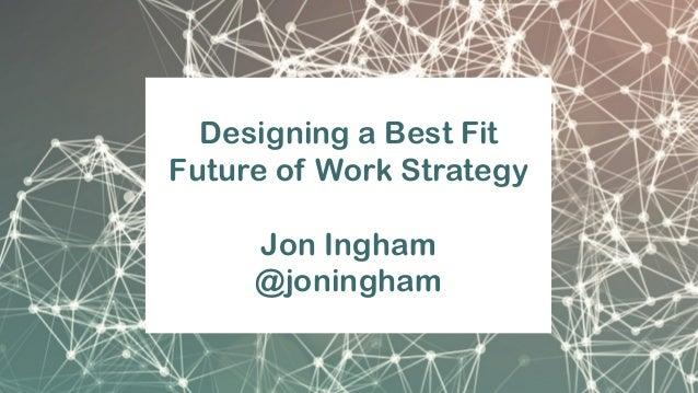 Designing a Best Fit Future of Work Strategy Jon Ingham @joningham
