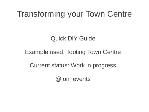 Transforming your Town Centre          Quick DIY Guide  Example used: Tooting Town Centre   Current status: Work in progre...
