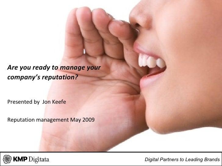 Are you ready to manage your  company's reputation? Presented by  Jon Keefe Reputation management  May 2009