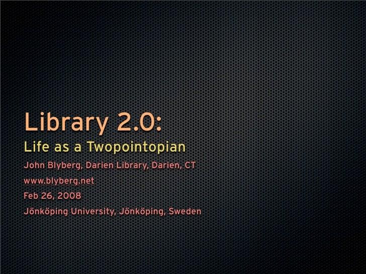 Library 2.0: Life as a Twopointopian John Blyberg, Darien Library, Darien, CT www.blyberg.net Feb 26, 2008 Jönköping Unive...
