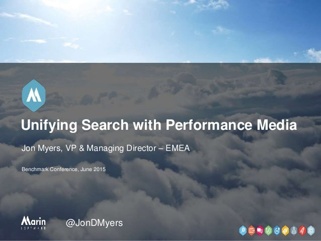 Jon Myers, VP & Managing Director – EMEA Benchmark Conference, June 2015 Unifying Search with Performance Media @JonDMyers