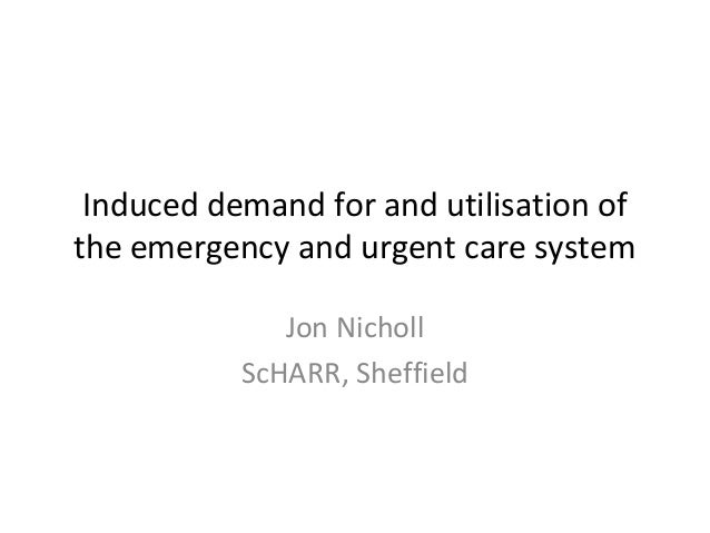 Induced demand for and utilisation of the emergency and urgent care system Jon Nicholl ScHARR, Sheffield