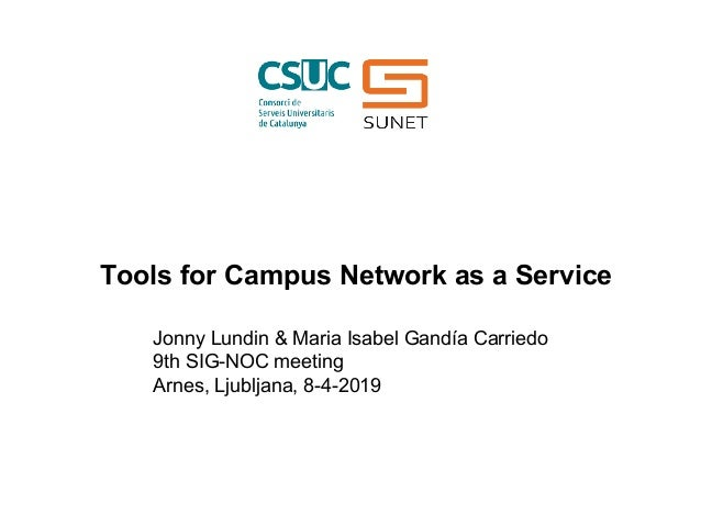 Jonny Lundin & Maria Isabel Gandía Carriedo 9th SIG-NOC meeting Arnes, Ljubljana, 8-4-2019 Tools for Campus Network as a S...