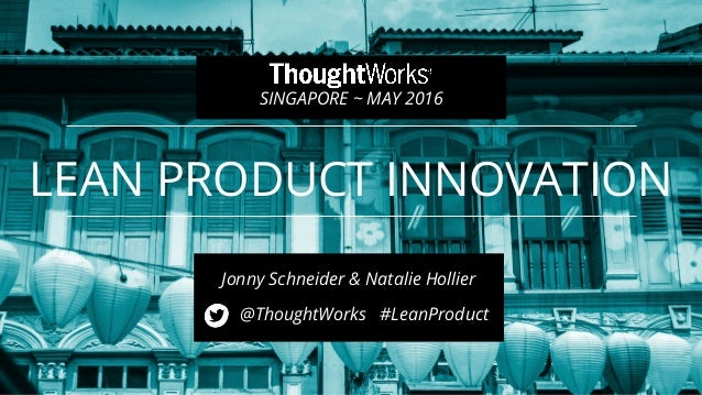 LEAN PRODUCT INNOVATION @ThoughtWorks #LeanProduct 1 SINGAPORE ~ MAY 2016 Jonny Schneider & Natalie Hollier