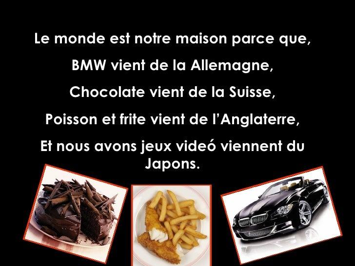 Le monde est notre maison parce que, BMW vient de la Allemagne, Chocolate vient de la Suisse, Poisson et frite vient de l'...