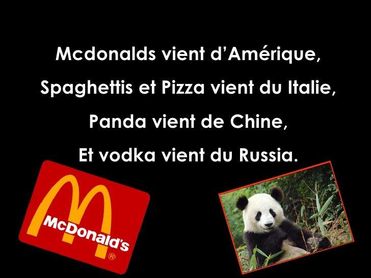 Mcdonalds vient d'Amérique, Spaghettis et Pizza vient du Italie, Panda vient de Chine, Et vodka vient du Russia.