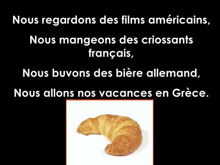 Nous regardons des films américains, Nous mangeons des criossants français, Nous buvons des bière allemand, Nous allons no...