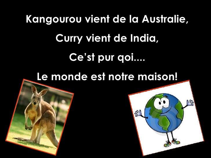 Kangourou vient de la Australie, Curry vient de India, Ce'st pur qoi.... Le monde est notre maison!