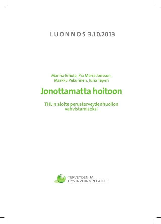 L U O N N O S 3.10.2013  Marina Erhola, Pia Maria Jonsson, Markku Pekurinen, Juha Teperi  Jonottamatta hoitoon THL:n aloit...