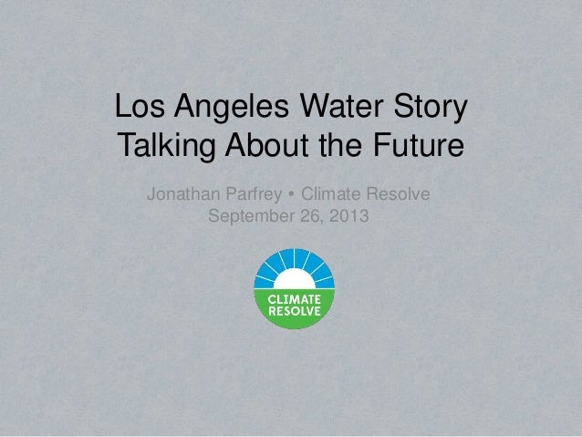Los Angeles Water Story Talking About the Future Jonathan Parfrey  Climate Resolve September 26, 2013