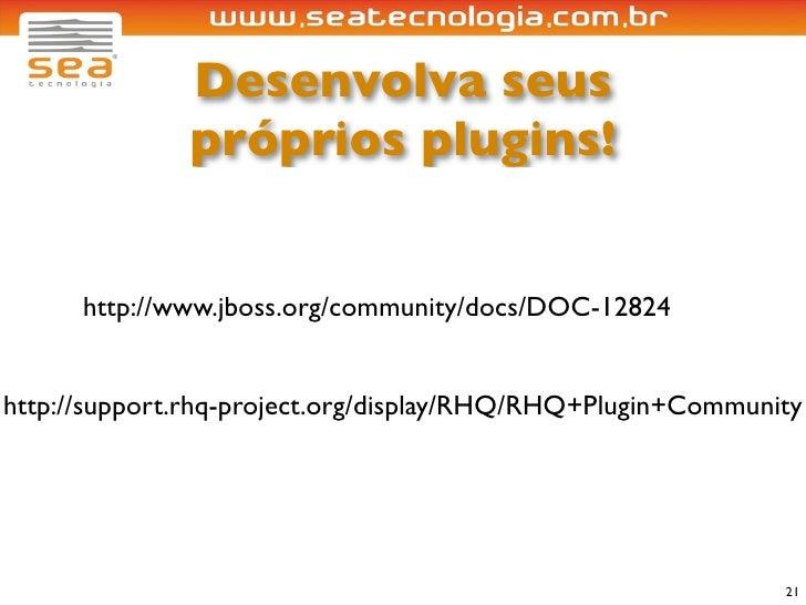 Desenvolva seus               próprios plugins!         http://www.jboss.org/community/docs/DOC-12824   http://support.rhq...