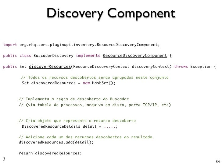 Discovery Component  import org.rhq.core.pluginapi.inventory.ResourceDiscoveryComponent;  public class BuscadorDiscovery i...