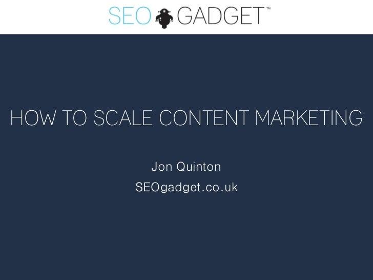 HOW TO SCALE CONTENT MARKETING            Jon Quinton          SEOgadget.co.uk