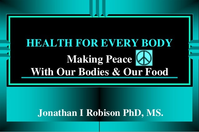 HEALTH FOR EVERY BODY Making Peace With Our Bodies & Our Food  Jonathan I Robison PhD, MS.