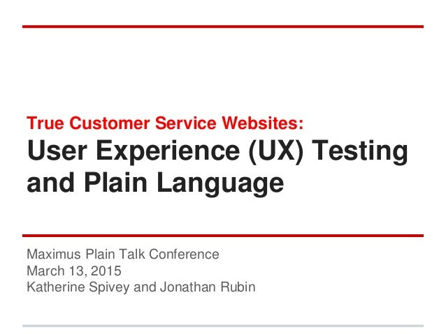 True Customer Service Websites: User Experience (UX) Testing and Plain Language Maximus Plain Talk Conference March 13, 20...