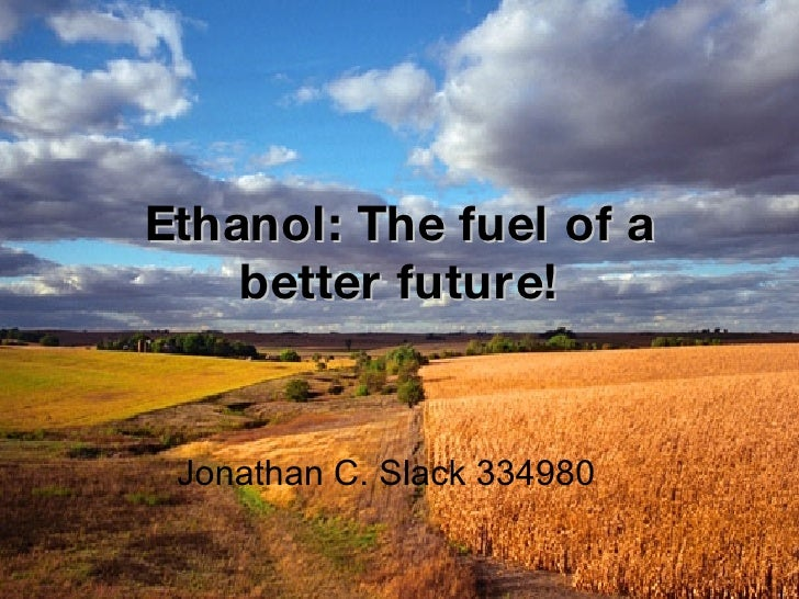 Ethanol: The fuel of a better future! Jonathan C. Slack 334980