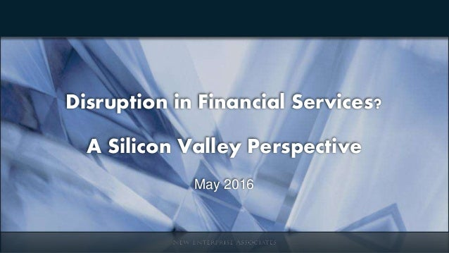 Disruption in Financial Services? A Silicon Valley Perspective May 2016