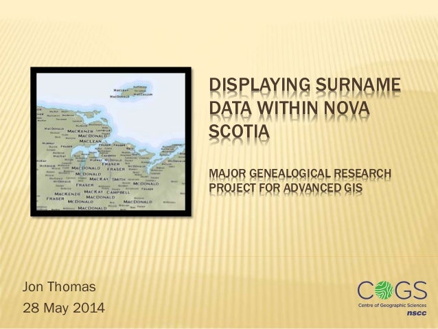 DISPLAYING SURNAME DATA WITHIN NOVA SCOTIA MAJOR GENEALOGICAL RESEARCH PROJECT FOR ADVANCED GIS Jon Thomas 28 May 2014