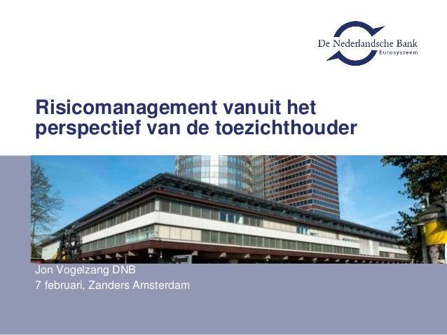 Risicomanagement vanuit hetperspectief van de toezichthouderJon Vogelzang DNB7 februari, Zanders Amsterdam