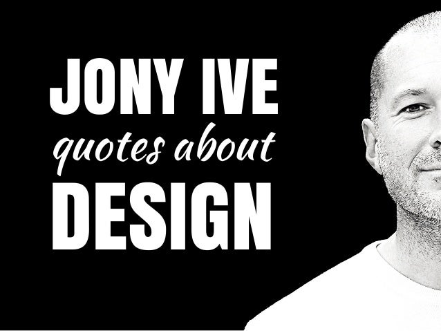JONY IVE quotes about DESIGN