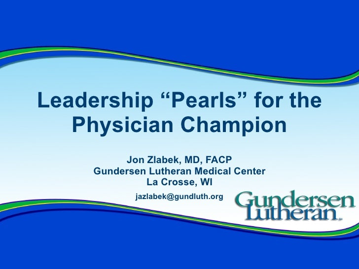 """Leadership """"Pearls"""" for the Physician Champion Jon Zlabek, MD, FACP Gundersen Lutheran Medical Center La Crosse, WI [email..."""