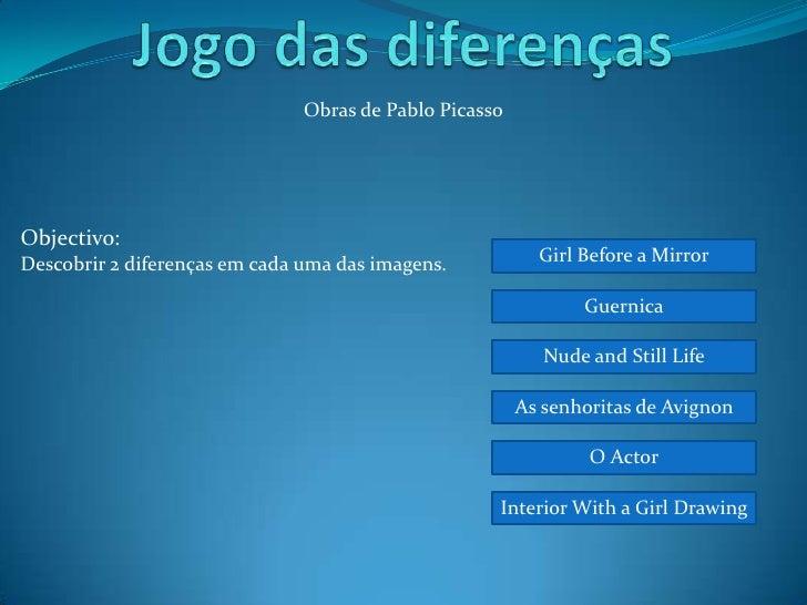 Obras de Pablo Picasso     Objectivo: Descobrir 2 diferenças em cada uma das imagens.           Girl Before a Mirror      ...