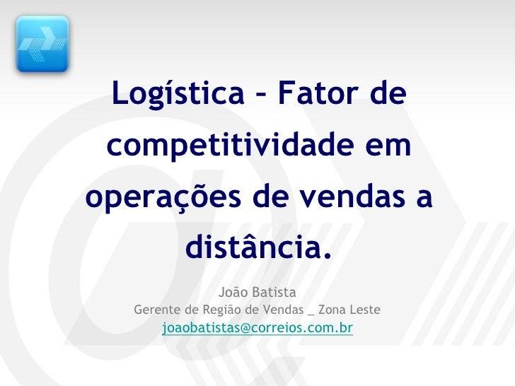 Logística – Fator de  competitividade em operações de vendas a           distância.                João Batista   Gerente ...