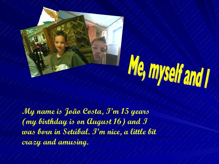 My name is João Costa, I'm 15 years (my birthday is on August 16) and I was born in Setúbal. I'm nice, a little bit crazy ...