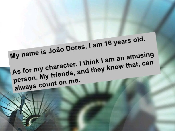 My name is João Dores. I am 16 years old. As for my character, I think I am an amusing person. My friends, and they know t...