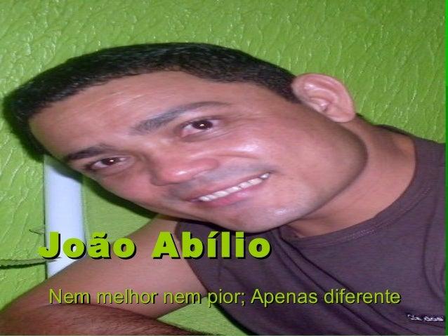 João AbílioJoão Abílio Nem melhor nem pior; Apenas diferenteNem melhor nem pior; Apenas diferente
