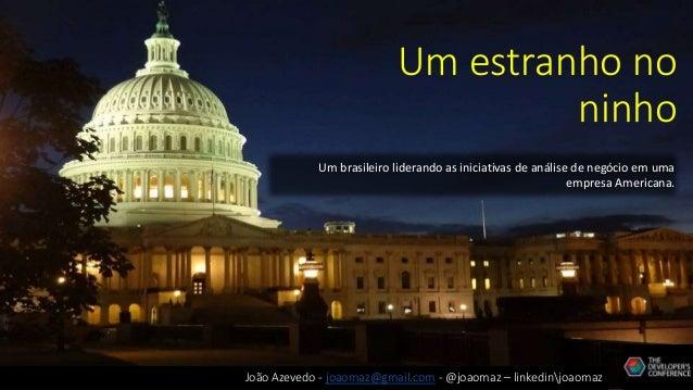 Um estranho no ninho Um brasileiro liderando as iniciativas de análise de negócio em uma empresa Americana. João Azevedo -...