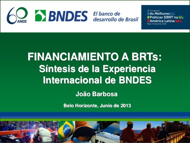 FINANCIAMIENTO A BRTs:Síntesis de la ExperienciaInternacional de BNDESJoão BarbosaBelo Horizonte, Junio de 2013
