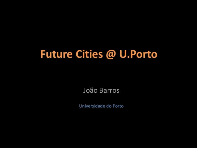Future Cities @ U.Porto         João Barros       Universidade do Porto