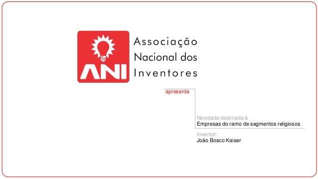 apresenta  Novidade destinada à Empresas do ramo de segmentos religiosos Inventor: João Bosco Kaiser