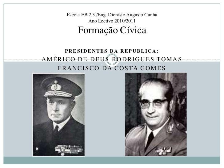 Escola EB 2,3 /Eng. Dionísio Augusto CunhaAno Lectivo 2010/2011Formação Cívica<br />Presidentes da republica:<br />Américo...