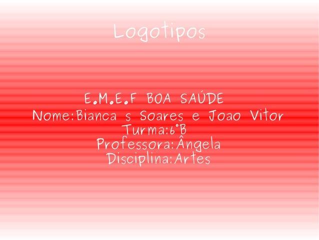 Logotipos E.M.E.F BOA SAÚDE Nome:Bianca s Soares e Joao Vitor Turma:6°B Professora:Ângela Disciplina:Artes