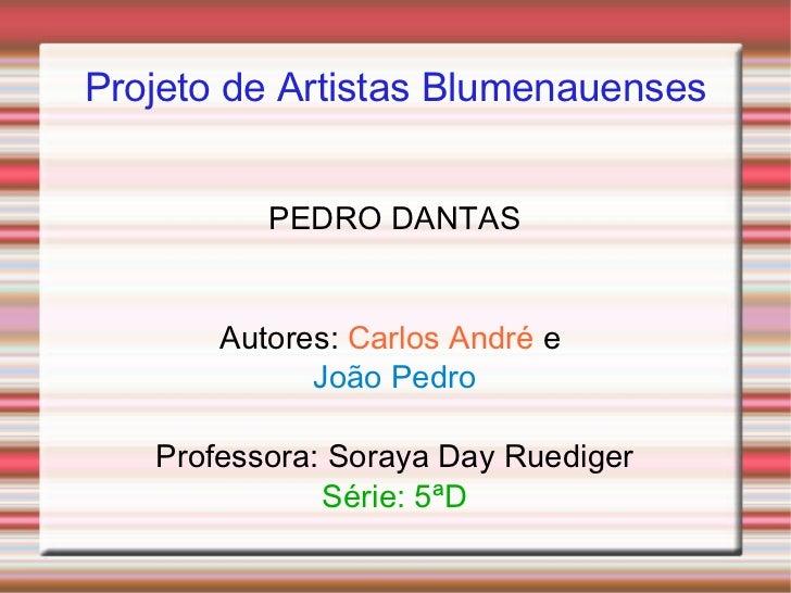 Projeto de Artistas Blumenauenses PEDRO DANTAS Autores:   Carlos André   e  João Pedro Professora: Soraya Day Ruediger Sér...