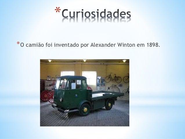 * *O camião foi inventado por Alexander Winton em 1898.