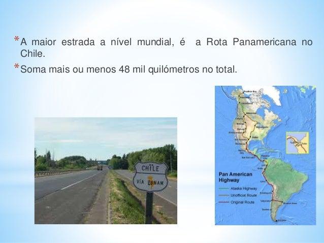 *A maior estrada a nível mundial, é a Rota Panamericana no Chile. *Soma mais ou menos 48 mil quilómetros no total.