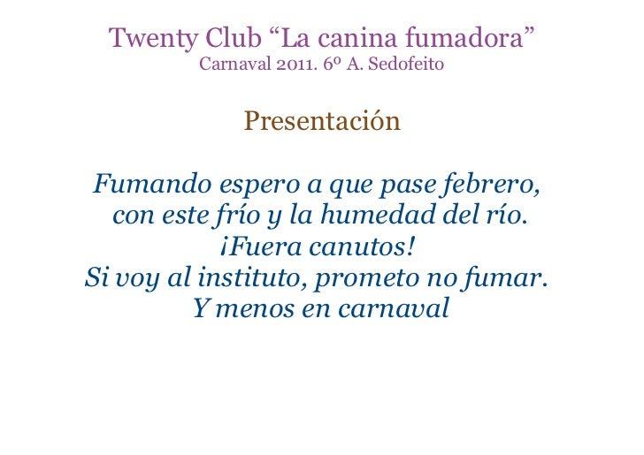 """Twenty Club """"La canina fumadora""""         Carnaval 2011. 6º A. Sedofeito              Presentación Fumando espero a que pas..."""