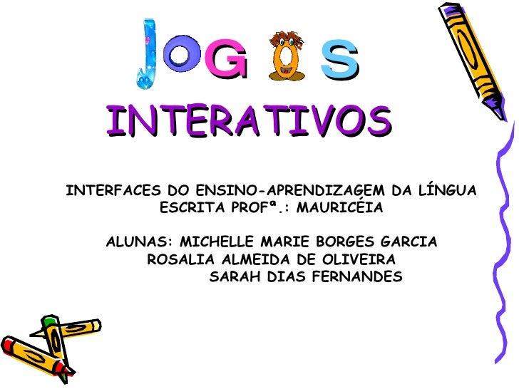 G S INTERATIVOS INTERFACES DO ENSINO-APRENDIZAGEM DA LÍNGUA ESCRITA PROFª.: MAURICÉIA ALUNAS: MICHELLE MARIE BORGES GARCIA...